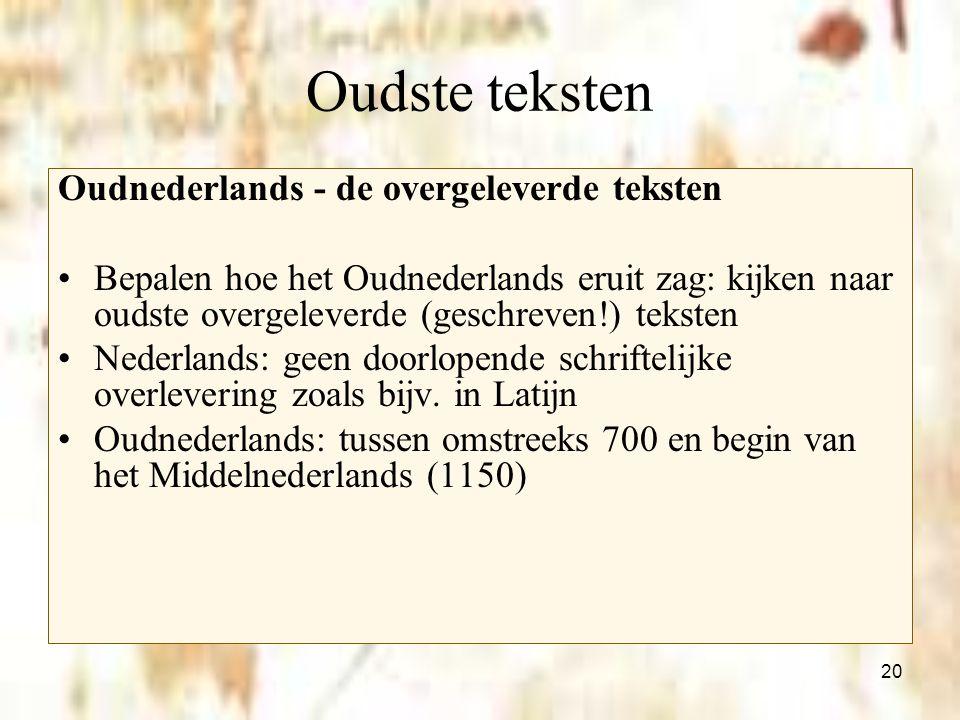 20 Oudste teksten Oudnederlands - de overgeleverde teksten Bepalen hoe het Oudnederlands eruit zag: kijken naar oudste overgeleverde (geschreven!) tek