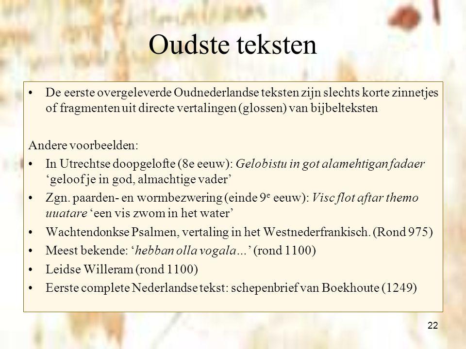 22 Oudste teksten De eerste overgeleverde Oudnederlandse teksten zijn slechts korte zinnetjes of fragmenten uit directe vertalingen (glossen) van bijb