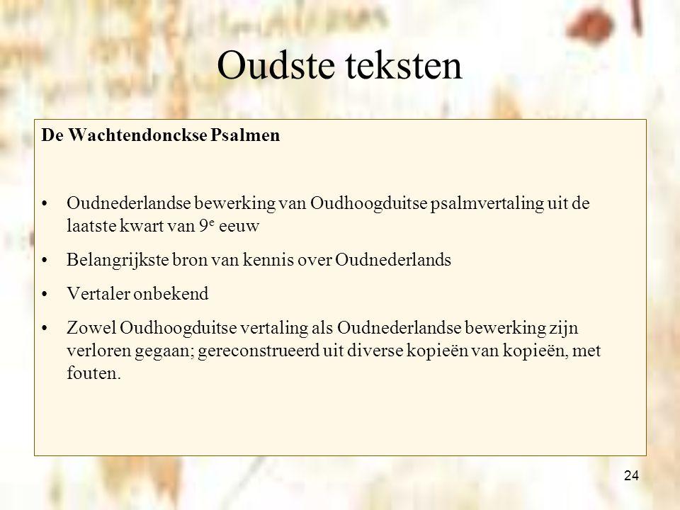 24 Oudste teksten De Wachtendonckse Psalmen Oudnederlandse bewerking van Oudhoogduitse psalmvertaling uit de laatste kwart van 9 e eeuw Belangrijkste