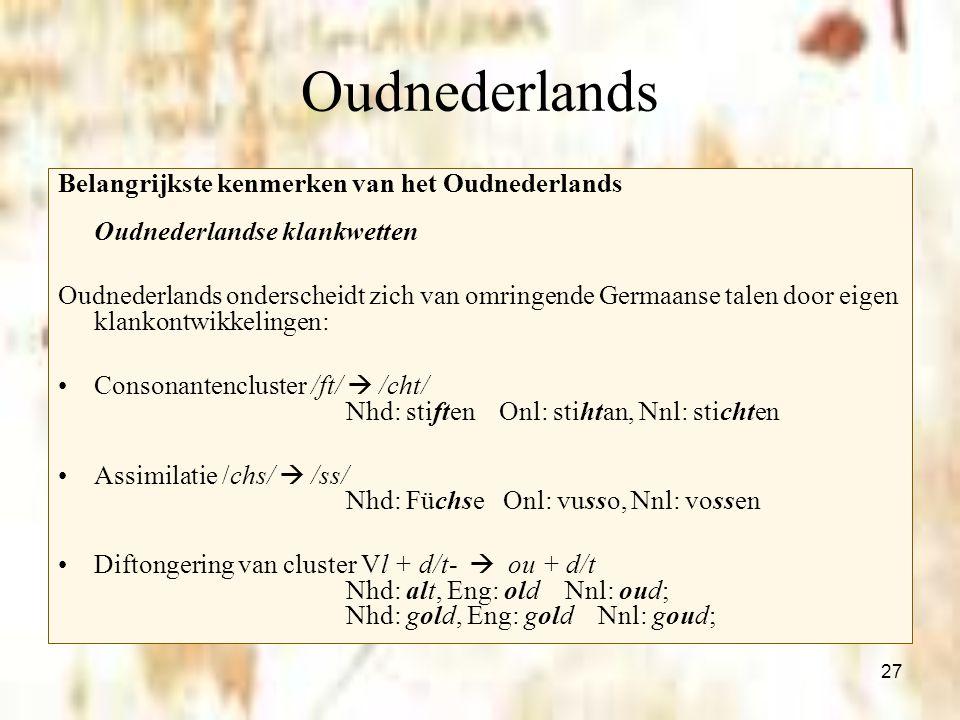 27 Oudnederlands Belangrijkste kenmerken van het Oudnederlands Oudnederlandse klankwetten Oudnederlands onderscheidt zich van omringende Germaanse tal