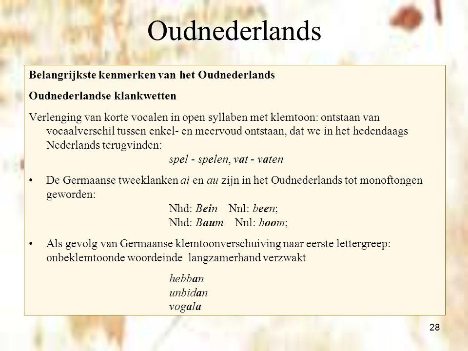28 Oudnederlands Belangrijkste kenmerken van het Oudnederlands Oudnederlandse klankwetten Verlenging van korte vocalen in open syllaben met klemtoon: