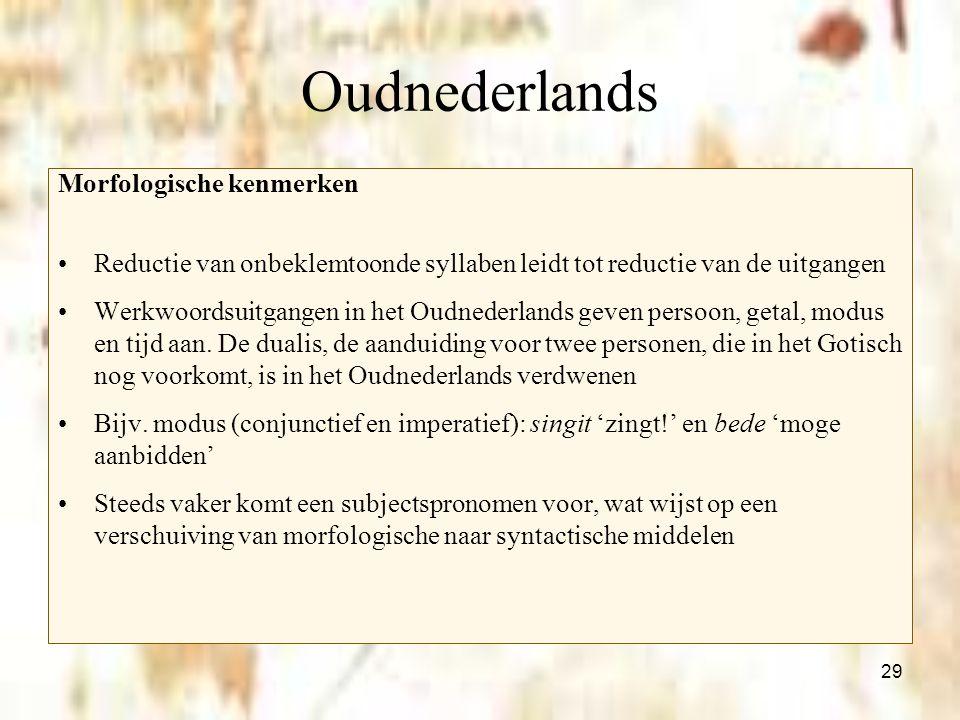 29 Oudnederlands Morfologische kenmerken Reductie van onbeklemtoonde syllaben leidt tot reductie van de uitgangen Werkwoordsuitgangen in het Oudnederl