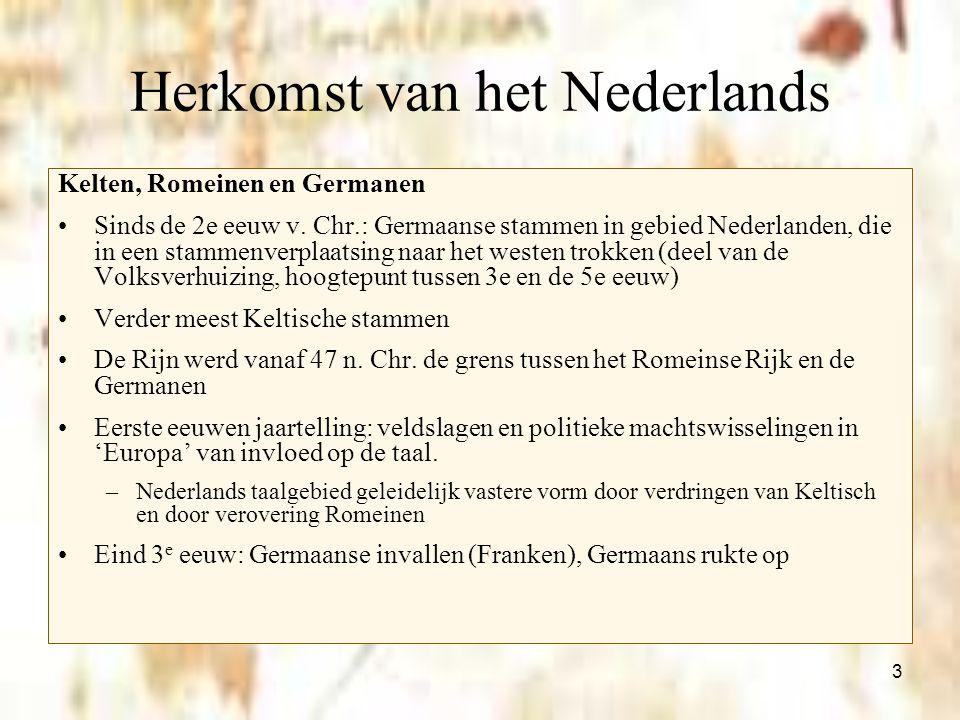 3 Herkomst van het Nederlands Kelten, Romeinen en Germanen Sinds de 2e eeuw v. Chr.: Germaanse stammen in gebied Nederlanden, die in een stammenverpla