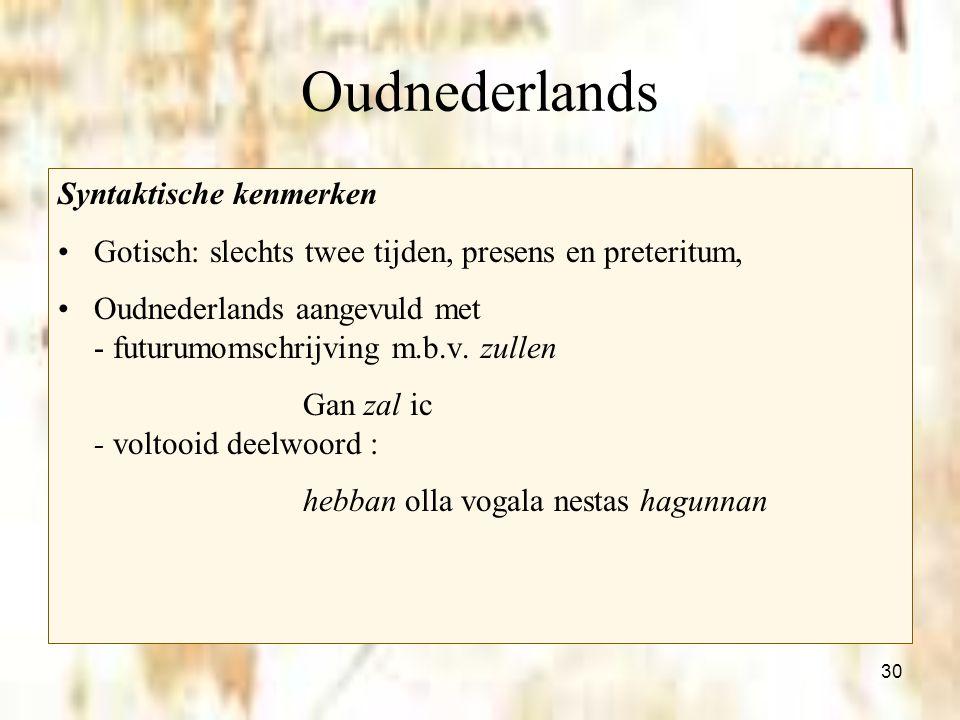 30 Oudnederlands Syntaktische kenmerken Gotisch: slechts twee tijden, presens en preteritum, Oudnederlands aangevuld met - futurumomschrijving m.b.v.