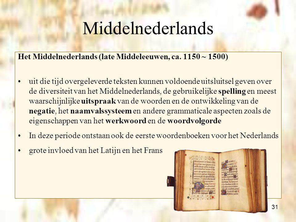 31 Middelnederlands Het Middelnederlands (late Middeleeuwen, ca. 1150 ~ 1500) uit die tijd overgeleverde teksten kunnen voldoende uitsluitsel geven ov