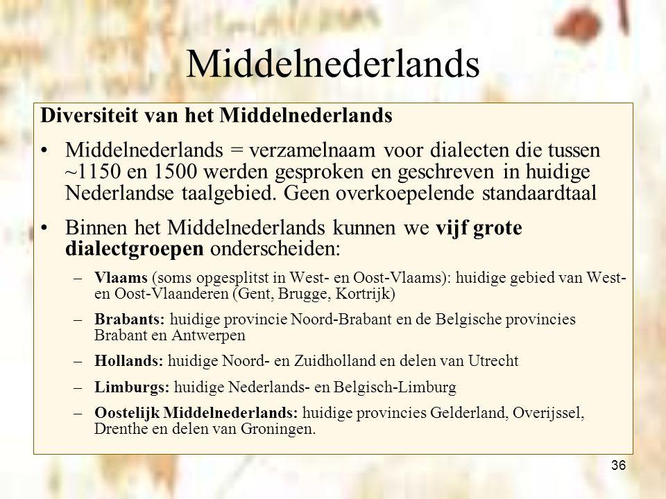 36 Middelnederlands Diversiteit van het Middelnederlands Middelnederlands = verzamelnaam voor dialecten die tussen ~1150 en 1500 werden gesproken en g
