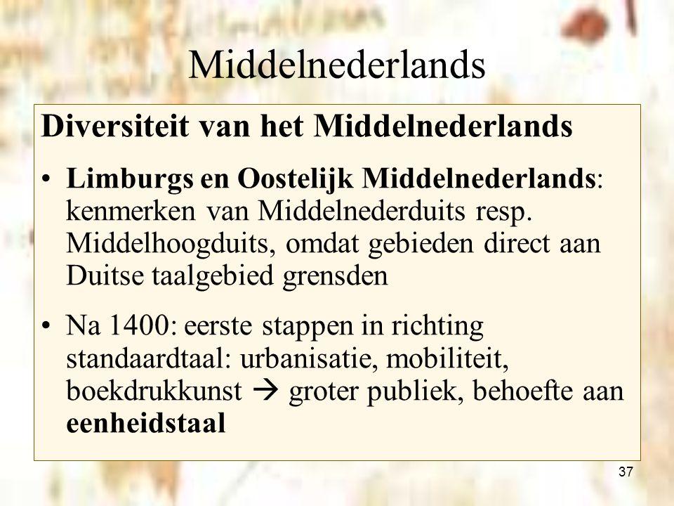 37 Middelnederlands Diversiteit van het Middelnederlands Limburgs en Oostelijk Middelnederlands: kenmerken van Middelnederduits resp. Middelhoogduits,