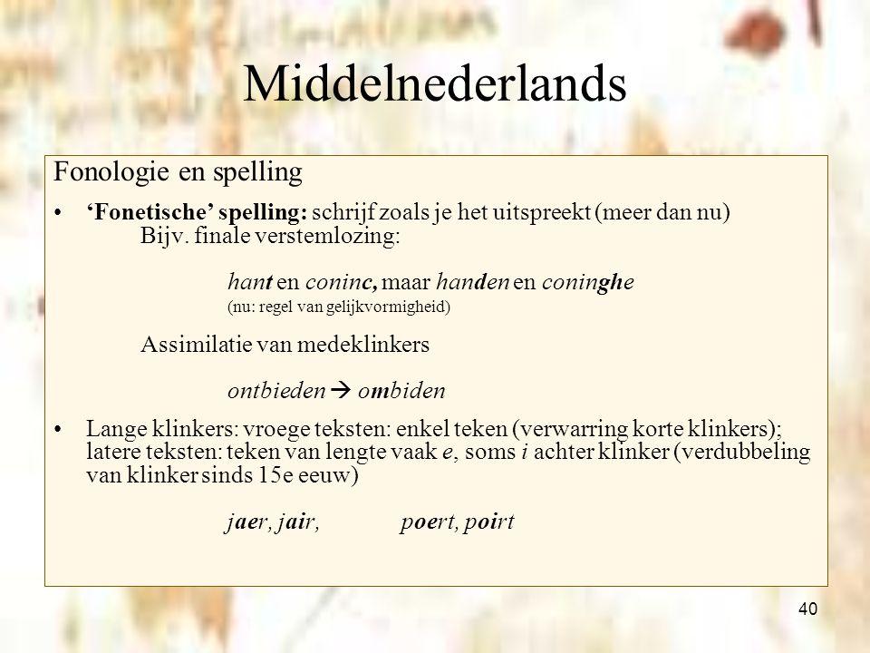 40 Middelnederlands Fonologie en spelling 'Fonetische' spelling: schrijf zoals je het uitspreekt (meer dan nu) Bijv. finale verstemlozing: hant en con