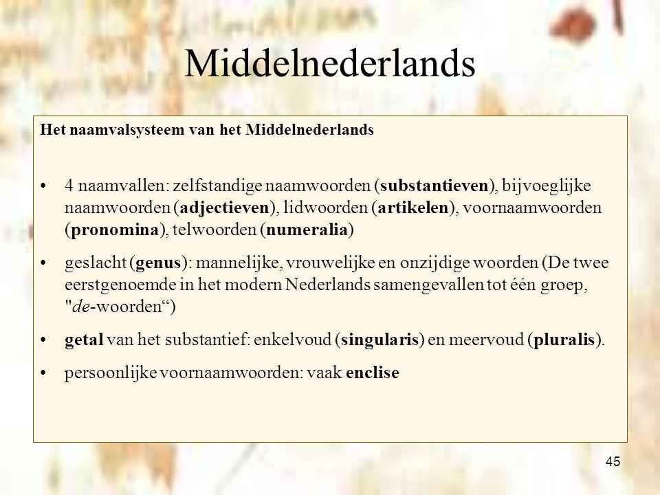 45 Middelnederlands Het naamvalsysteem van het Middelnederlands 4 naamvallen: zelfstandige naamwoorden (substantieven), bijvoeglijke naamwoorden (adje