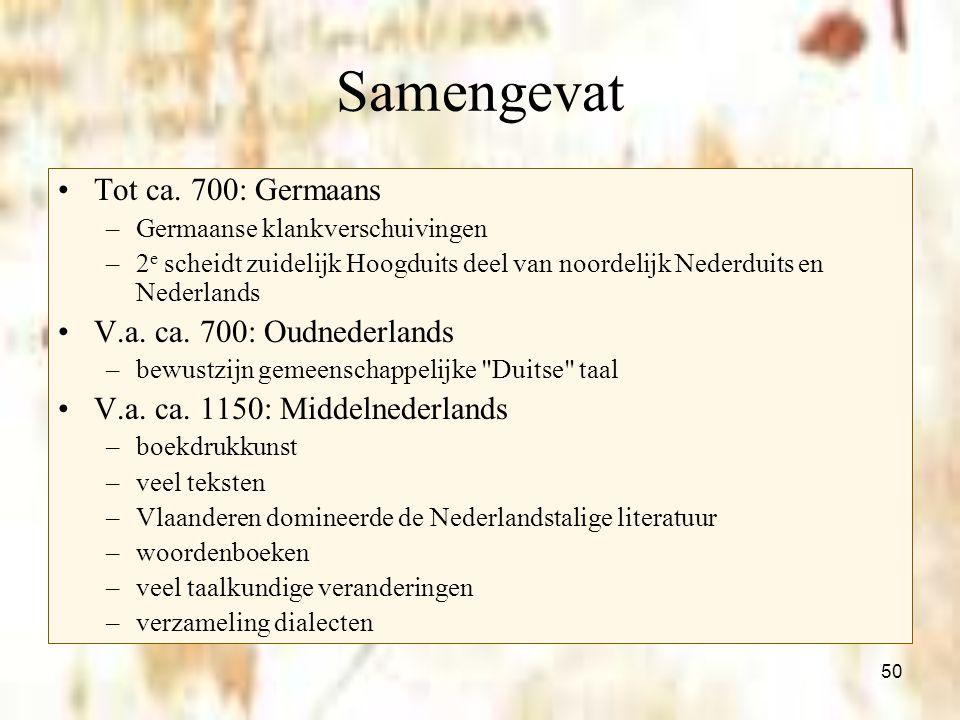 50 Samengevat Tot ca. 700: Germaans –Germaanse klankverschuivingen –2 e scheidt zuidelijk Hoogduits deel van noordelijk Nederduits en Nederlands V.a.