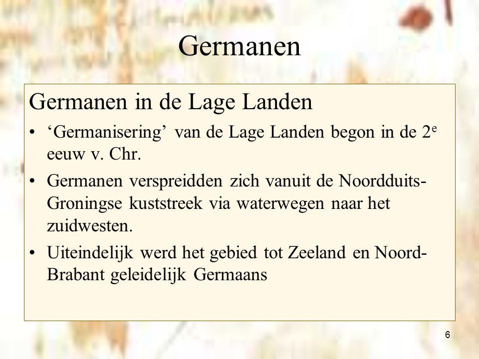 6 Germanen Germanen in de Lage Landen 'Germanisering' van de Lage Landen begon in de 2 e eeuw v. Chr. Germanen verspreidden zich vanuit de Noordduits-