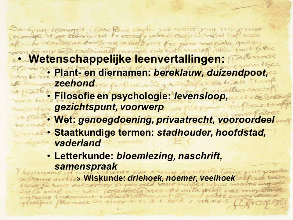 Wetenschappelijke leenvertallingen: Plant- en diernamen: bereklauw, duizendpoot, zeehond Filosofie en psychologie: levensloop, gezichtspunt, voorwerp