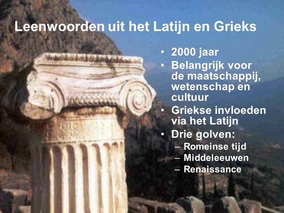 Leenwoorden uit het Latijn en Grieks 2000 jaar Belangrijk voor de maatschappij, wetenschap en cultuur Griekse invloeden via het Latijn Drie golven: –R