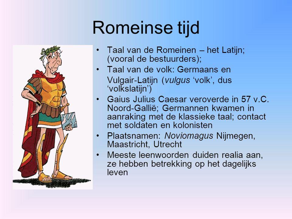 Romeinse tijd Taal van de Romeinen – het Latijn; (vooral de bestuurders); Taal van de volk: Germaans en Vulgair-Latijn (vulgus 'volk', dus 'volkslatij