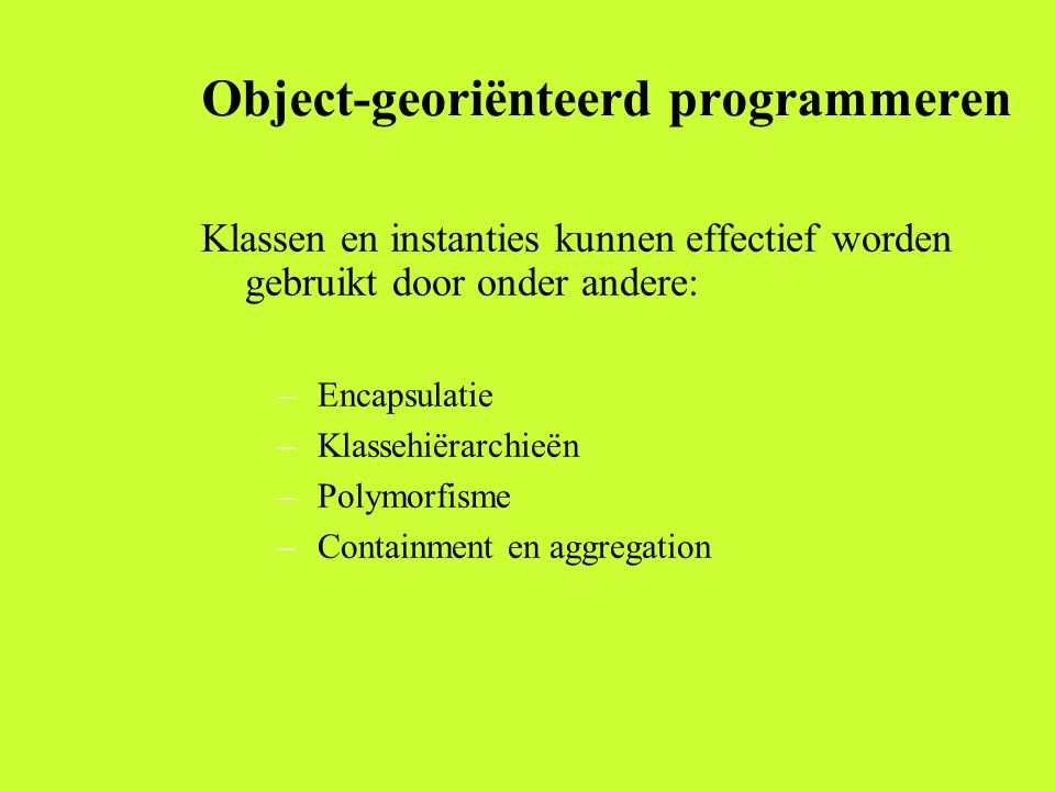 Object-georiënteerd programmeren Klassen en instanties kunnen effectief worden gebruikt door onder andere: –Encapsulatie –Klassehiërarchieën –Polymorfisme –Containment en aggregation