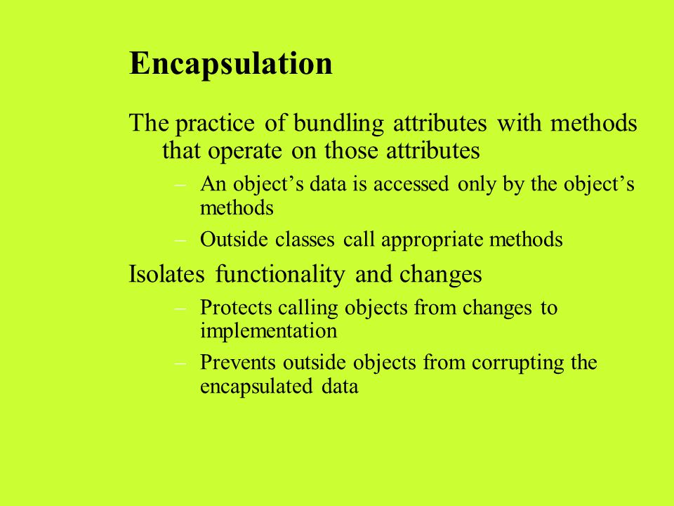 Encapsulation The practice of bundling attributes with methods that operate on those attributes –An object's data is accessed only by the object's met