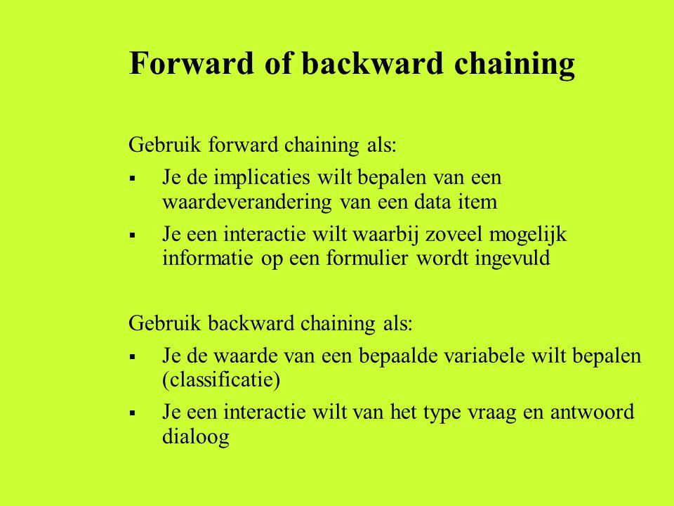 Forward of backward chaining Gebruik forward chaining als:  Je de implicaties wilt bepalen van een waardeverandering van een data item  Je een interactie wilt waarbij zoveel mogelijk informatie op een formulier wordt ingevuld Gebruik backward chaining als:  Je de waarde van een bepaalde variabele wilt bepalen (classificatie)  Je een interactie wilt van het type vraag en antwoord dialoog