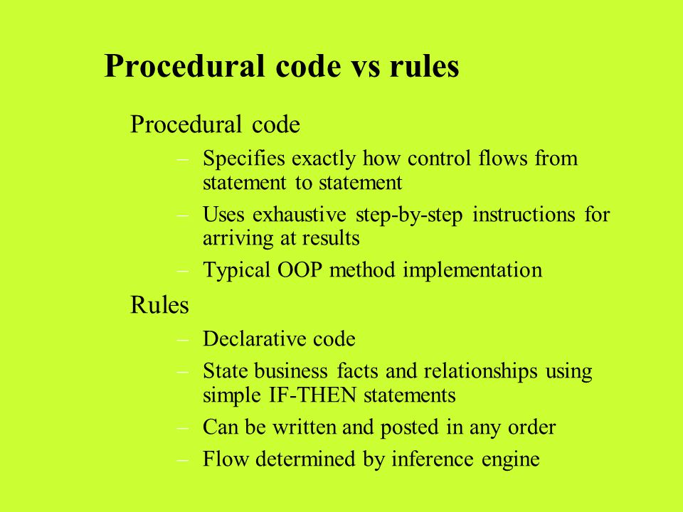 Procedural code vs rules Procedural code –Specifies exactly how control flows from statement to statement –Uses exhaustive step-by-step instructions f