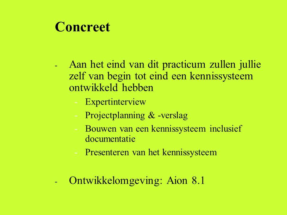 Concreet - Aan het eind van dit practicum zullen jullie zelf van begin tot eind een kennissysteem ontwikkeld hebben -Expertinterview -Projectplanning & -verslag -Bouwen van een kennissysteem inclusief documentatie -Presenteren van het kennissysteem - Ontwikkelomgeving: Aion 8.1