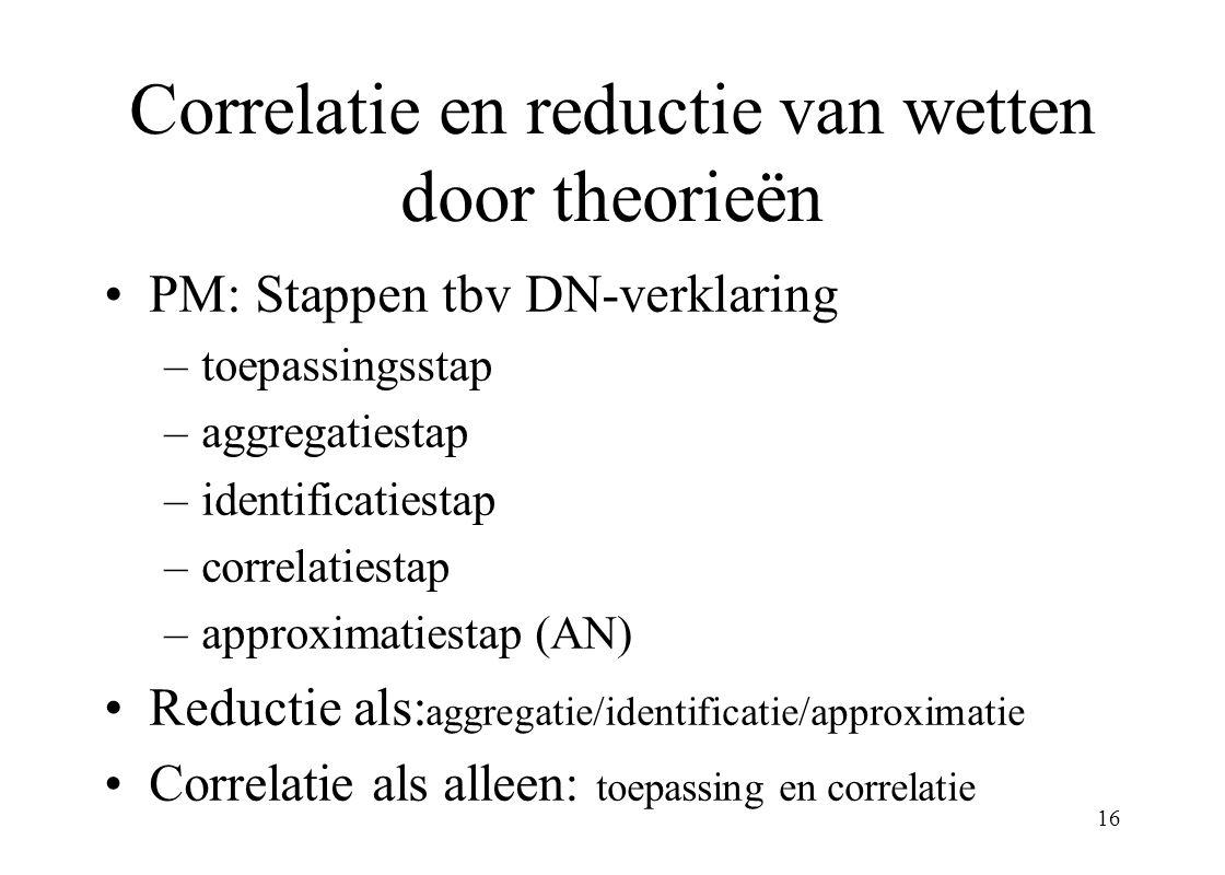 16 Correlatie en reductie van wetten door theorieën PM: Stappen tbv DN-verklaring –toepassingsstap –aggregatiestap –identificatiestap –correlatiestap –approximatiestap (AN) Reductie als: aggregatie/identificatie/approximatie Correlatie als alleen: toepassing en correlatie