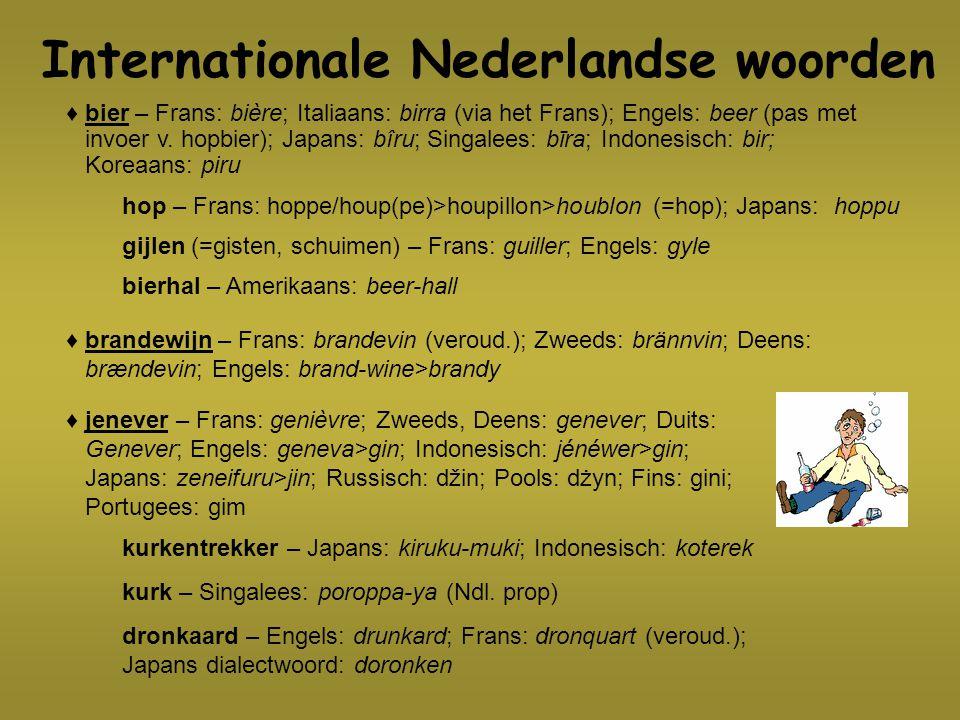 Internationale Nederlandse woorden ♦ bier – Frans: bière; Italiaans: birra (via het Frans); Engels: beer (pas met invoer v. hopbier); Japans: bîru; Si