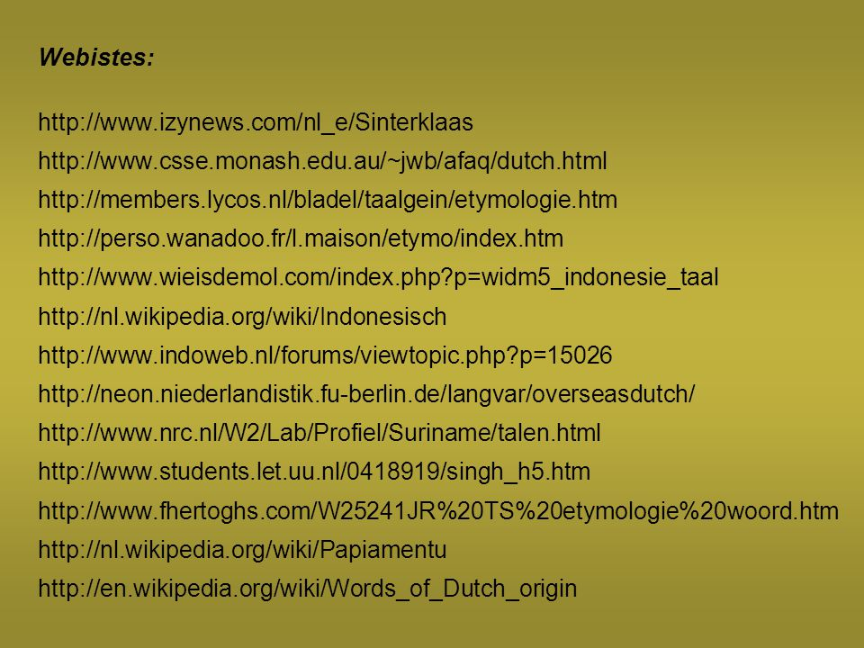 Webistes: http://www.izynews.com/nl_e/Sinterklaas http://www.csse.monash.edu.au/~jwb/afaq/dutch.html http://members.lycos.nl/bladel/taalgein/etymologi