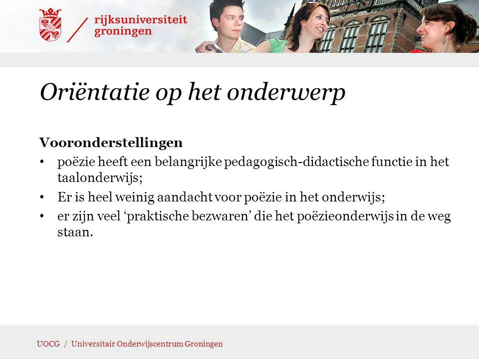 UOCG / Universitair Onderwijscentrum Groningen Positie van het poëzieonderwijs Onderzoeksvragen: 1.Hoeveel aandacht is er voor poëzie in de praktijk.