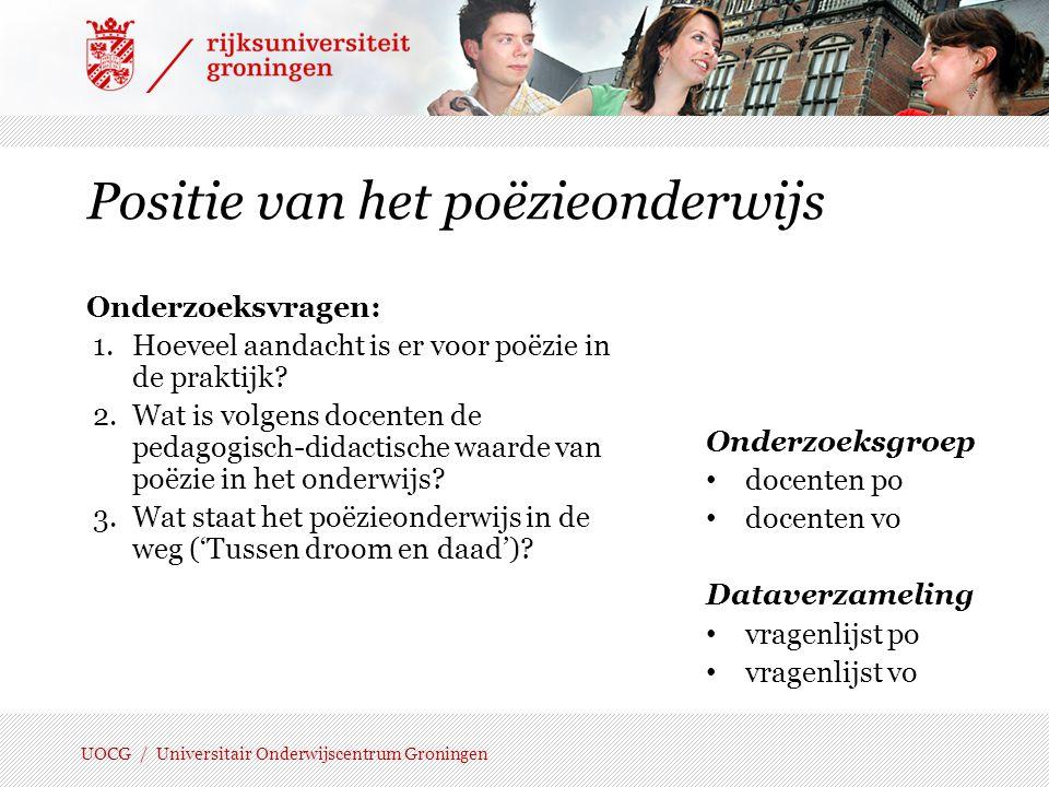 UOCG / Universitair Onderwijscentrum Groningen Enkele resultaten | legitimering-vo N = 225 Het lezen en bespreken van poëzie is nuttig, omdat leerlingen hierdoor 1.hun horizon verbreden; 2.gevoel krijgen voor origineel taalgebruik; 3.meer verdiepen in gedachten en gevoelens van anderen; 4.hun taalgevoel ontwikkelen; 5.op een bijzondere manier naar de werkelijkheid leren kijken.