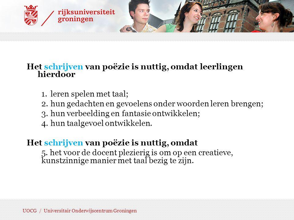 UOCG / Universitair Onderwijscentrum Groningen Het voordragen van poëzie is nuttig, omdat leerlingen hierdoor 1.oog en oor krijgen voor klank en ritme; 2.zich leren inleven in de tekst, leren om met de 'stem' van een ander te spreken; 3.hun taalexpressie vergroten; 4.geconcentreerd leren luisteren naar een voordracht.