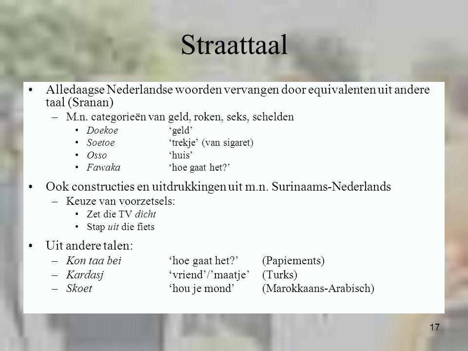 17 Straattaal Alledaagse Nederlandse woorden vervangen door equivalenten uit andere taal (Sranan) –M.n. categorieën van geld, roken, seks, schelden Do