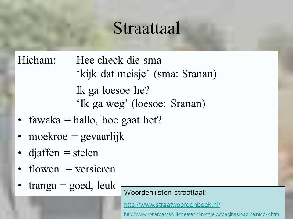 19 Straattaal Hicham:Hee check die sma 'kijk dat meisje' (sma: Sranan) Ik ga loesoe he? 'Ik ga weg' (loesoe: Sranan) fawaka = hallo, hoe gaat het? moe