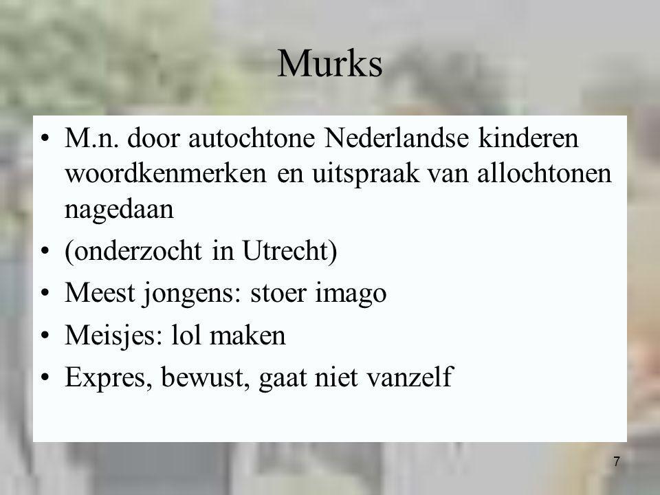 7 Murks M.n. door autochtone Nederlandse kinderen woordkenmerken en uitspraak van allochtonen nagedaan (onderzocht in Utrecht) Meest jongens: stoer im
