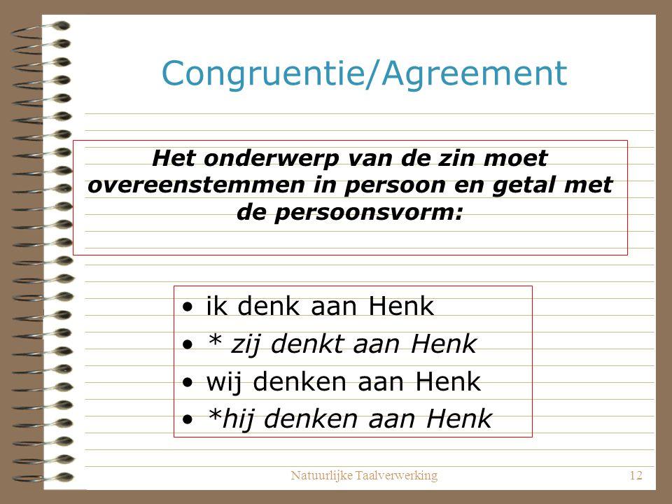 Natuurlijke Taalverwerking12 Congruentie/Agreement ik denk aan Henk * zij denkt aan Henk wij denken aan Henk *hij denken aan Henk Het onderwerp van de