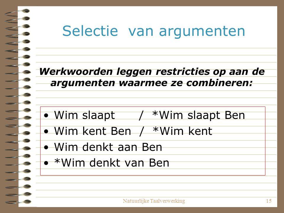 Natuurlijke Taalverwerking15 Selectie van argumenten Wim slaapt / *Wim slaapt Ben Wim kent Ben / *Wim kent Wim denkt aan Ben *Wim denkt van Ben Werkwo