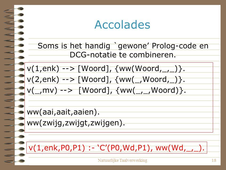 Natuurlijke Taalverwerking18 Accolades v(1,enk) --> [Woord], {ww(Woord,_,_)}. v(2,enk) --> [Woord], {ww(_,Woord,_)}. v(_,mv) --> [Woord], {ww(_,_,Woor