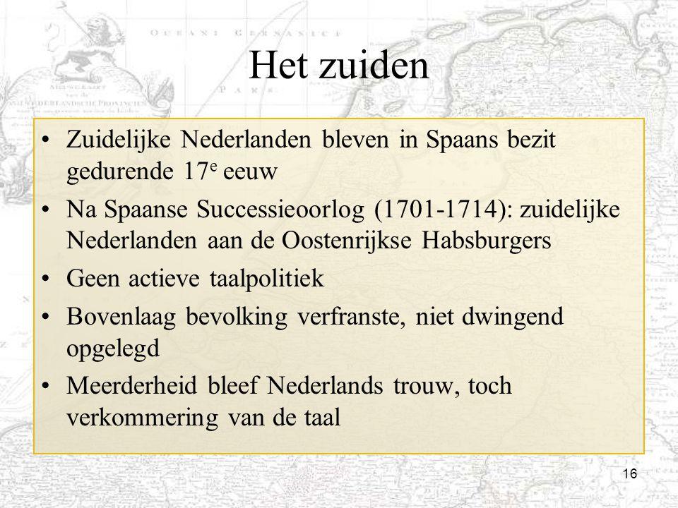 16 Het zuiden Zuidelijke Nederlanden bleven in Spaans bezit gedurende 17 e eeuw Na Spaanse Successieoorlog (1701-1714): zuidelijke Nederlanden aan de