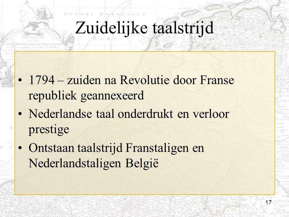 17 Zuidelijke taalstrijd 1794 – zuiden na Revolutie door Franse republiek geannexeerd Nederlandse taal onderdrukt en verloor prestige Ontstaan taalstr