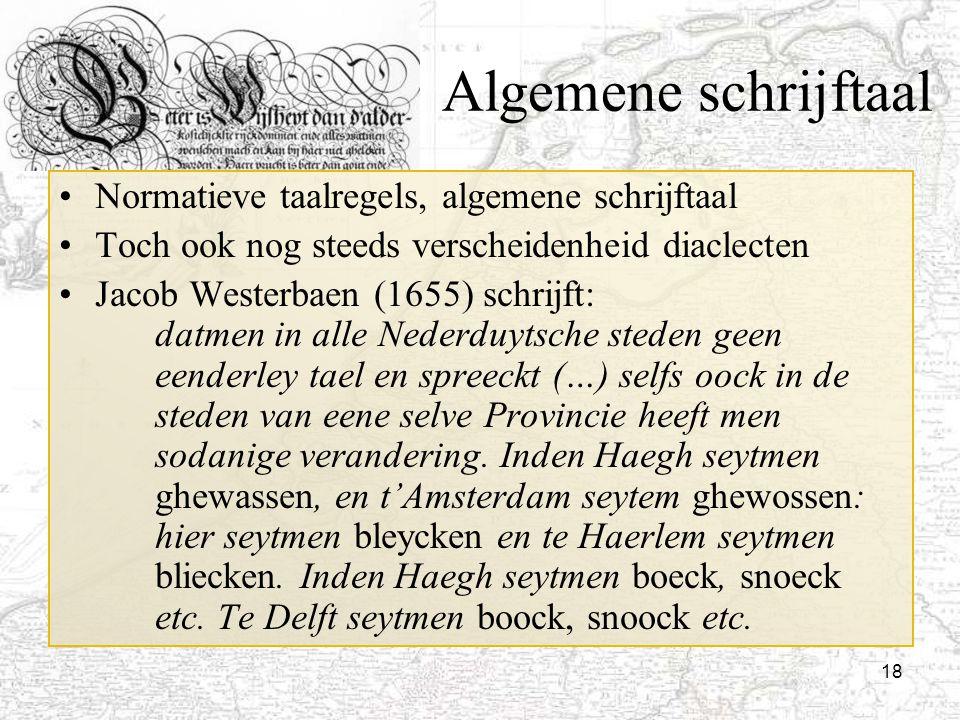 18 Algemene schrijftaal Normatieve taalregels, algemene schrijftaal Toch ook nog steeds verscheidenheid diaclecten Jacob Westerbaen (1655) schrijft: d
