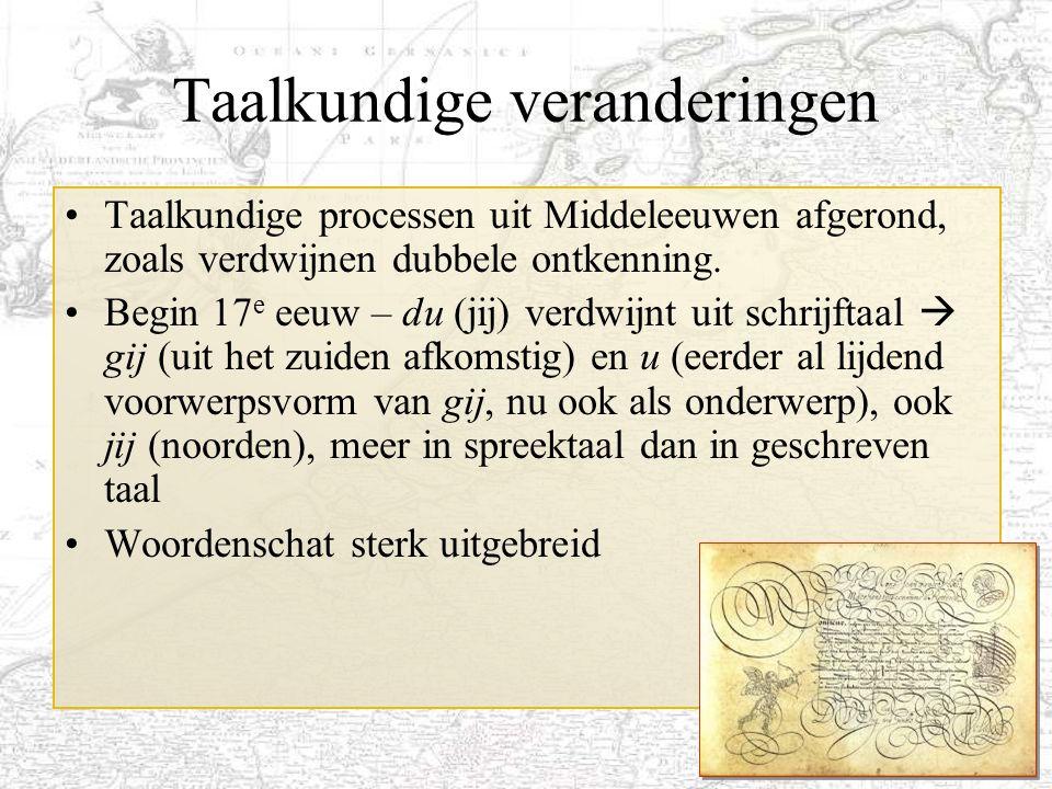 19 Taalkundige veranderingen Taalkundige processen uit Middeleeuwen afgerond, zoals verdwijnen dubbele ontkenning. Begin 17 e eeuw – du (jij) verdwijn