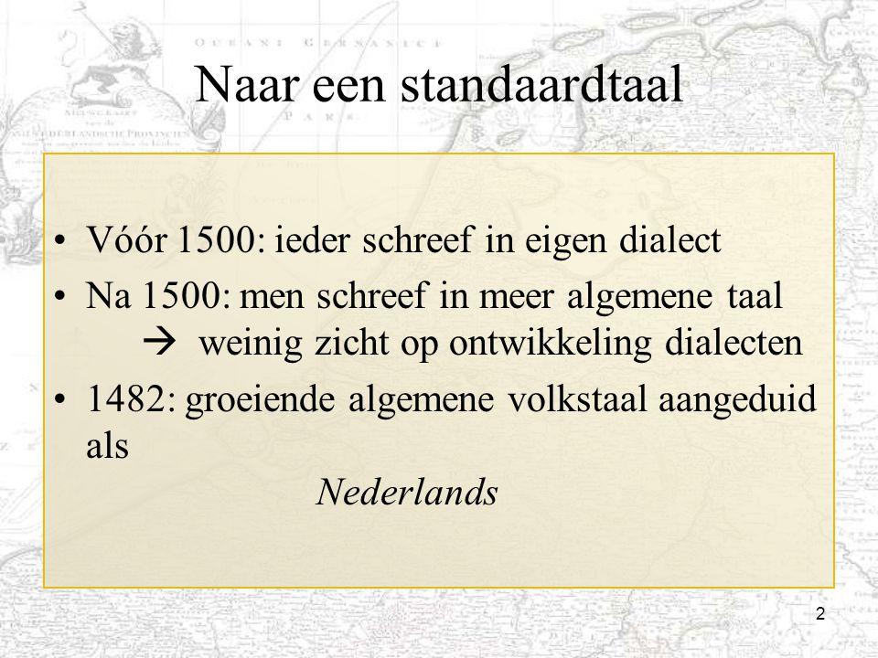 2 Naar een standaardtaal Vóór 1500: ieder schreef in eigen dialect Na 1500: men schreef in meer algemene taal  weinig zicht op ontwikkeling dialecten
