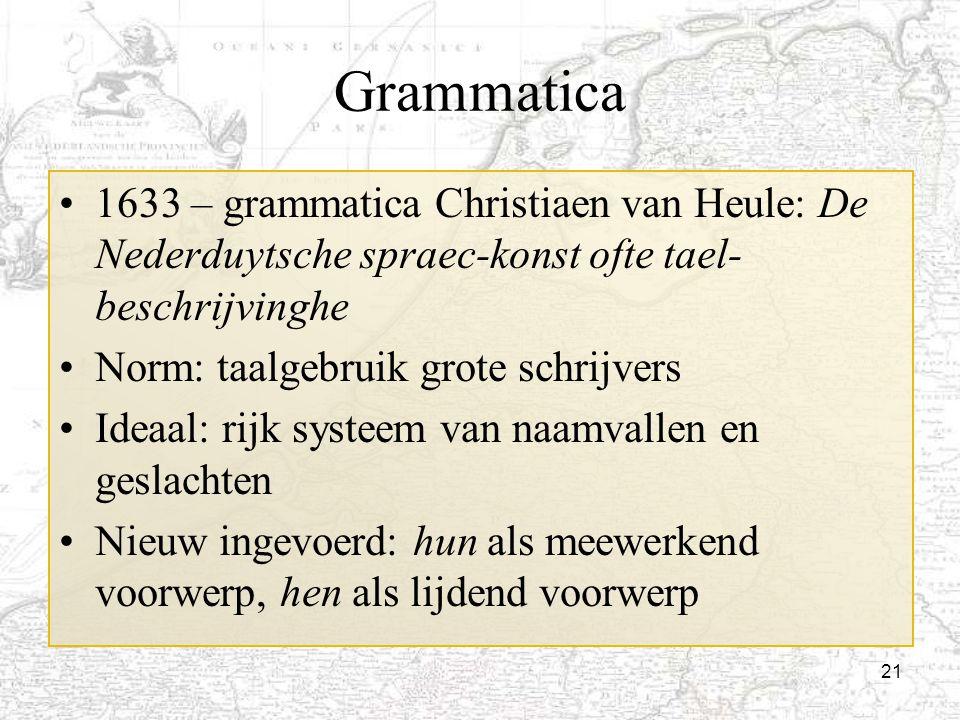 21 Grammatica 1633 – grammatica Christiaen van Heule: De Nederduytsche spraec-konst ofte tael- beschrijvinghe Norm: taalgebruik grote schrijvers Ideaa