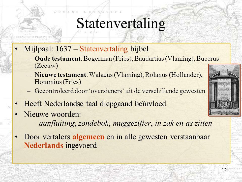 22 Statenvertaling Mijlpaal: 1637 – Statenvertaling bijbel –Oude testament: Bogerman (Fries), Baudartius (Vlaming), Bucerus (Zeeuw) –Nieuwe testament: