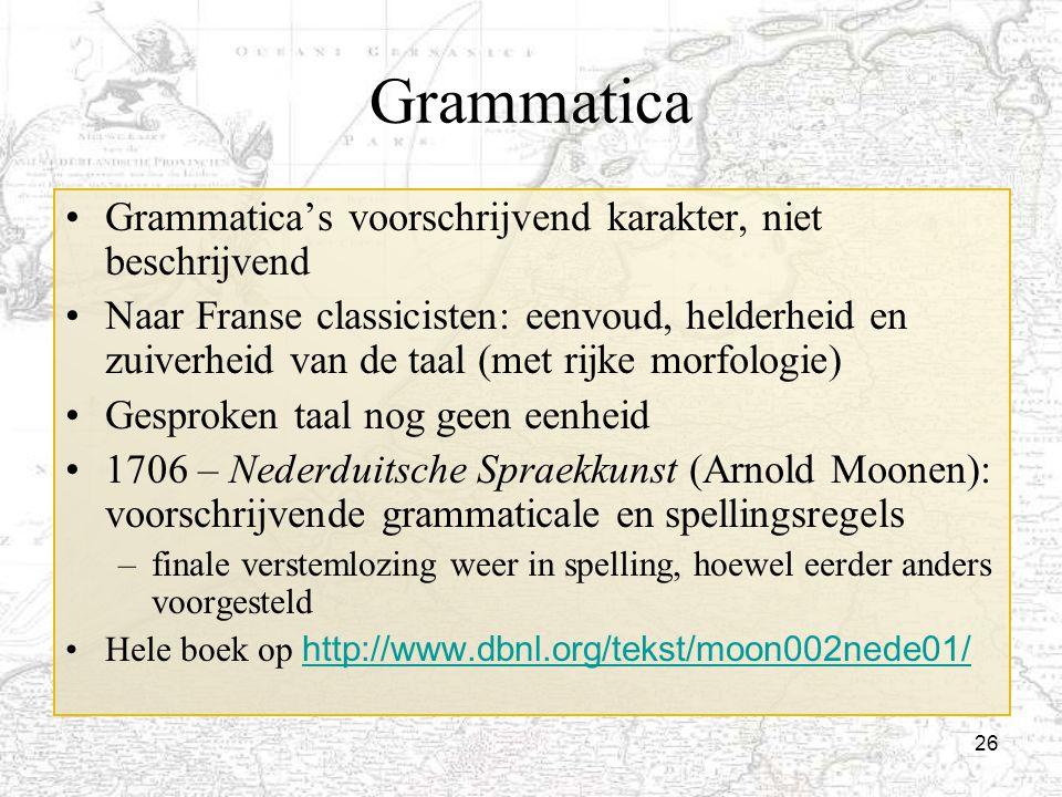 26 Grammatica Grammatica's voorschrijvend karakter, niet beschrijvend Naar Franse classicisten: eenvoud, helderheid en zuiverheid van de taal (met rij