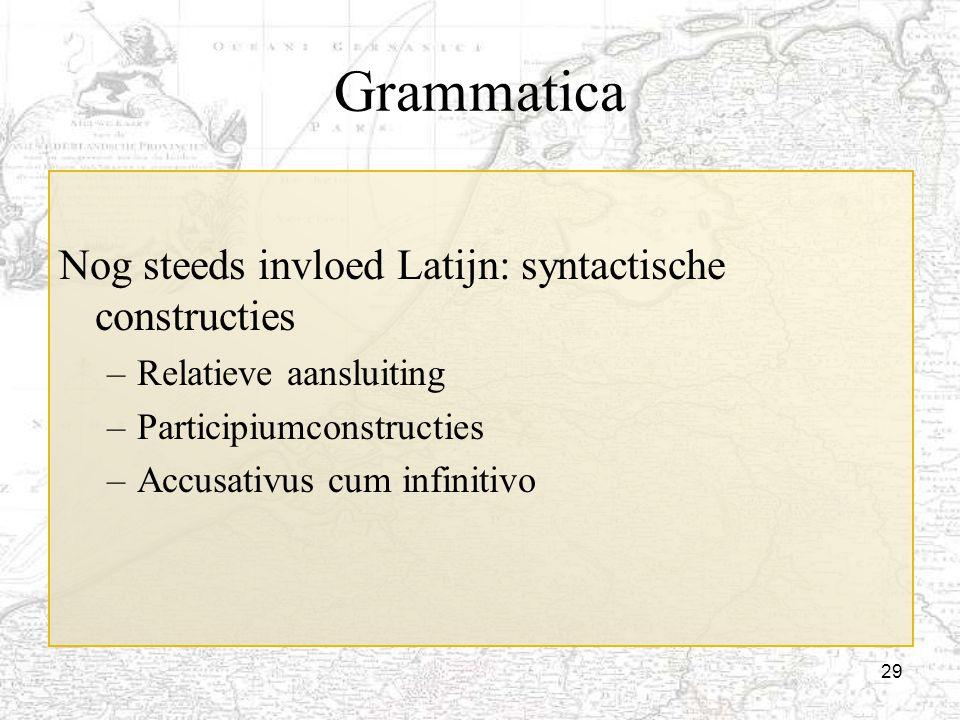 29 Grammatica Nog steeds invloed Latijn: syntactische constructies –Relatieve aansluiting –Participiumconstructies –Accusativus cum infinitivo