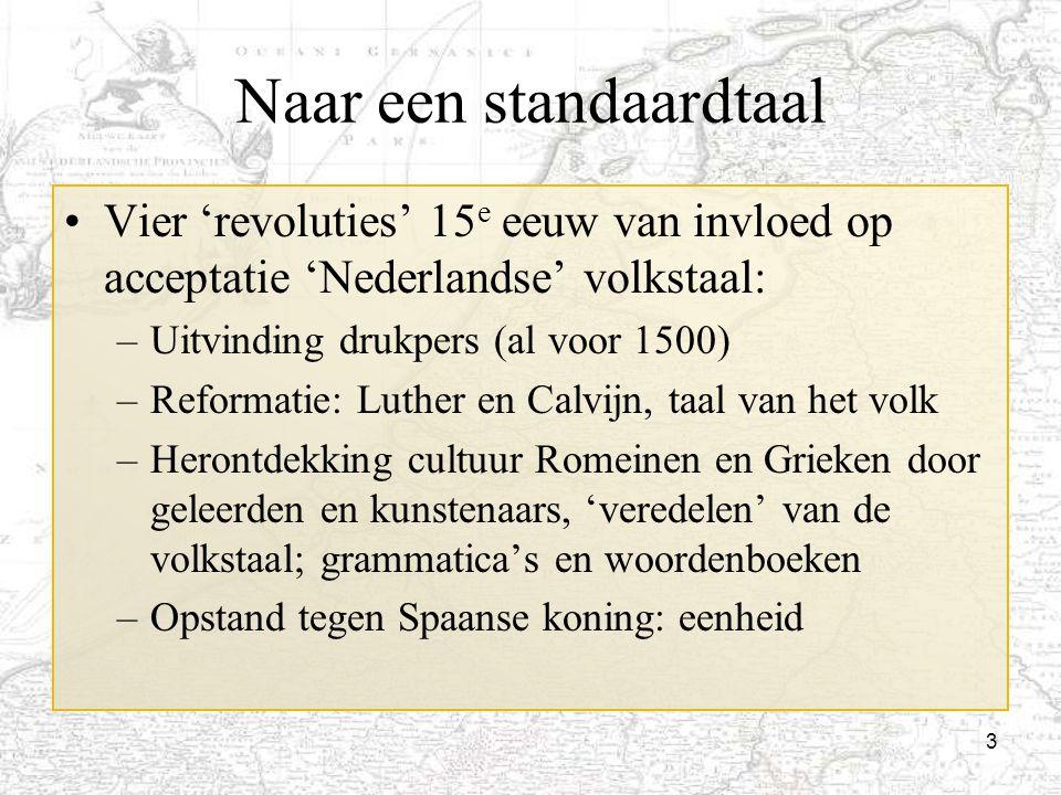 3 Naar een standaardtaal Vier 'revoluties' 15 e eeuw van invloed op acceptatie 'Nederlandse' volkstaal: –Uitvinding drukpers (al voor 1500) –Reformati