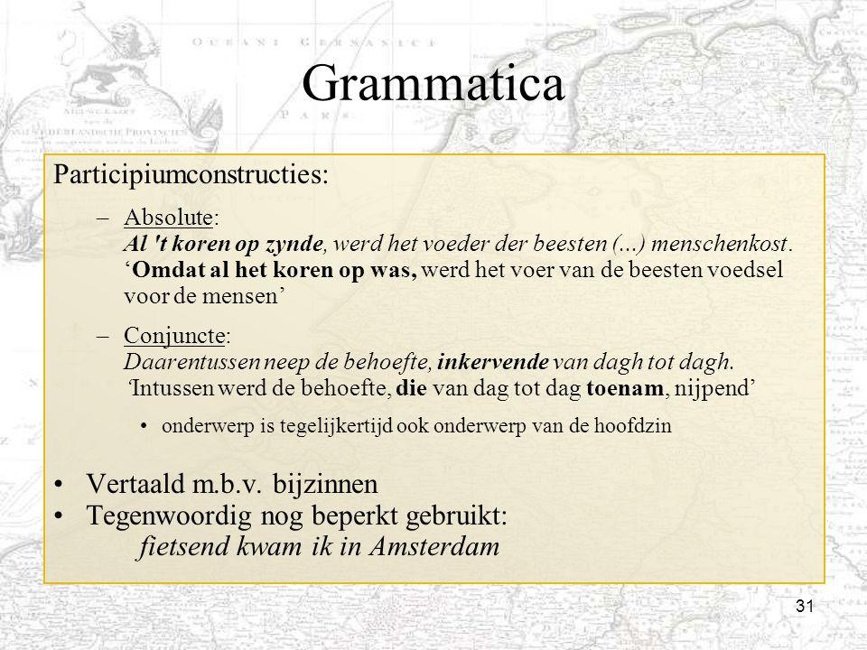 31 Grammatica Participiumconstructies: –Absolute: Al 't koren op zynde, werd het voeder der beesten (...) menschenkost. 'Omdat al het koren op was, we