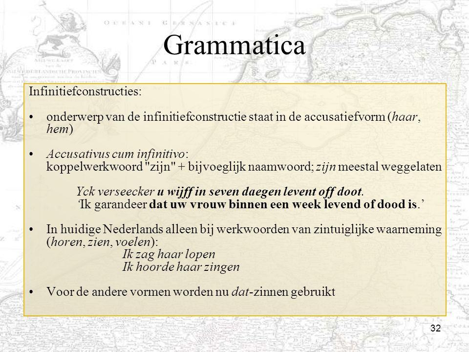 32 Grammatica Infinitiefconstructies: onderwerp van de infinitiefconstructie staat in de accusatiefvorm (haar, hem) Accusativus cum infinitivo: koppel