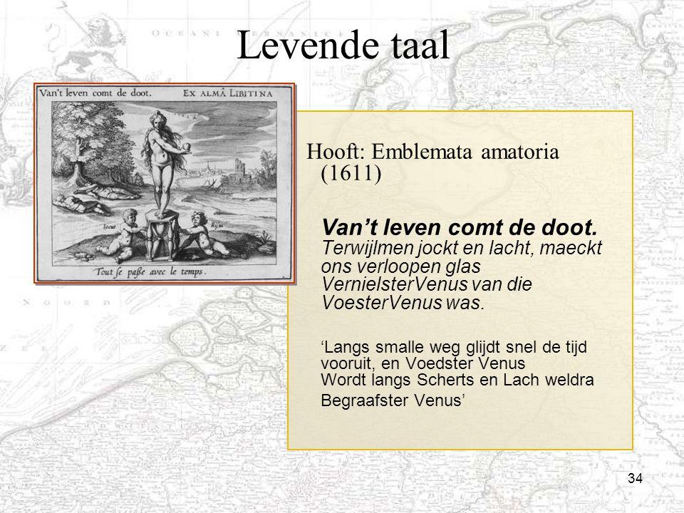 34 Levende taal Hooft: Emblemata amatoria (1611) Van't leven comt de doot. Terwijlmen jockt en lacht, maeckt ons verloopen glas VernielsterVenus van d