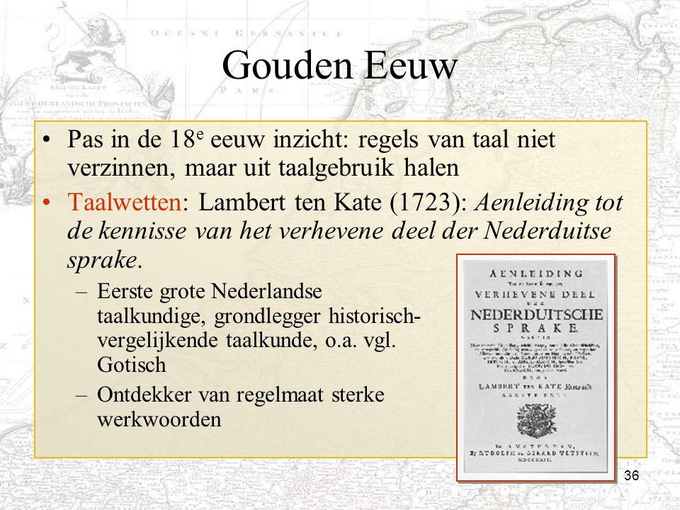 36 Gouden Eeuw Pas in de 18 e eeuw inzicht: regels van taal niet verzinnen, maar uit taalgebruik halen Taalwetten: Lambert ten Kate (1723): Aenleiding