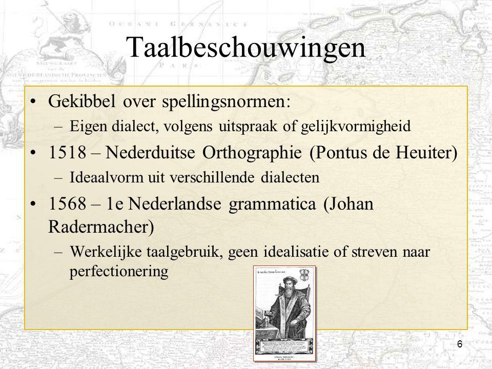 6 Taalbeschouwingen Gekibbel over spellingsnormen: –Eigen dialect, volgens uitspraak of gelijkvormigheid 1518 – Nederduitse Orthographie (Pontus de He